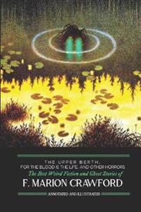 The Upper Berth, for the Blood Is the Life, and Other Horrors: The Best Weird Fiction and Ghost Stories of F. Marion Crawford