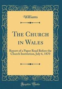 The Church in Wales: Report of a Paper Read Before the Church Institution, July 6, 1870 (Classic Reprint)