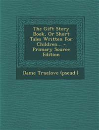 The Gift Story Book, Or Short Tales Written For Children... - Primary Source Edition