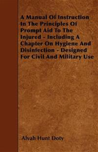 A Manual Of Instruction In The Principles Of Prompt Aid To The Injured - Including A Chapter On Hygiene And Disinfection - Designed For Civil And Mili