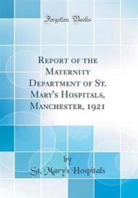 Report of the Maternity Department of St. Mary's Hospitals, Manchester, 1921 (Classic Reprint)