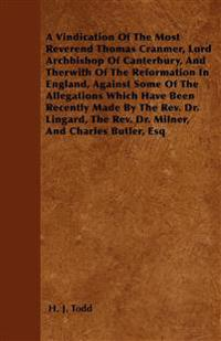 A Vindication Of The Most Reverend Thomas Cranmer, Lord Archbishop Of Canterbury, And Therwith Of The Reformation In England, Against Some Of The Alle