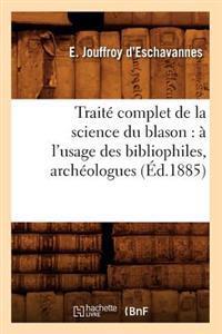 Trait� Complet de la Science Du Blason: � l'Usage Des Bibliophiles, Arch�ologues (�d.1885)