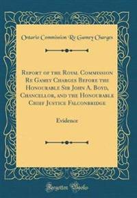 Report of the Royal Commission Re Gamey Charges Before the Honourable Sir John A. Boyd, Chancellor, and the Honourable Chief Justice Falconbridge