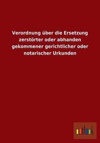 Verordnung Uber Die Ersetzung Zerstorter Oder Abhanden Gekommener Gerichtlicher Oder Notarischer Urkunden