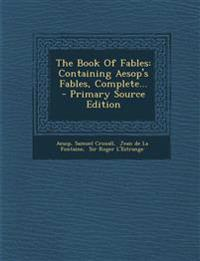 The Book Of Fables: Containing Aesop's Fables, Complete... - Primary Source Edition