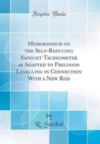 Memorandum on the Self-Reducing Sanguet Tacheometer as Adapted to Precision Levelling in Connection With a New Rod (Classic Reprint)