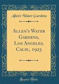 Allen's Water Gardens, Los Angeles, Calif., 1925 (Classic Reprint)