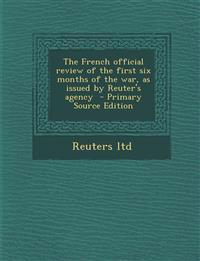 The French Official Review of the First Six Months of the War, as Issued by Reuter's Agency - Primary Source Edition