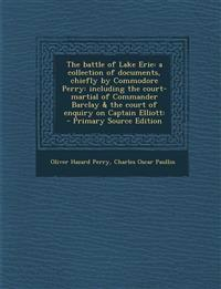 The battle of Lake Erie: a collection of documents, chiefly by Commodore Perry: including the court-martial of Commander Barclay & the court of enquir