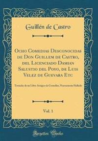 Ocho Comedias Desconocidas de Don Guillem de Castro, del Licenciado Damian Salustio del Poyo, de Luis Velez de Guevara Etc, Vol. 1