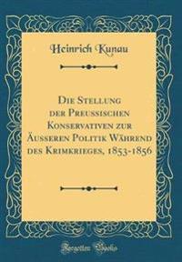 Die Stellung der Preussischen Konservativen zur Äusseren Politik Während des Krimkrieges, 1853-1856 (Classic Reprint)