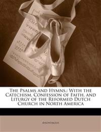 The Psalms and Hymns,: With the Catechism, Confession of Faith, and Liturgy of the Reformed Dutch Church in North America