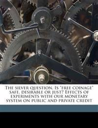 "The silver question. Is ""free coinage"" safe, desirable or just? Effects of experiments with our monetary system on public and private credit"