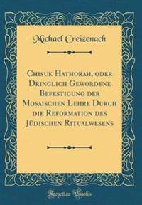 Chisuk Hathorah, oder Dringlich Gewordene Befestigung der Mosaischen Lehre Durch die Reformation des Jüdischen Ritualwesens (Classic Reprint)