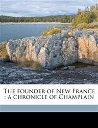 The founder of New France : a chronicle of Champlain