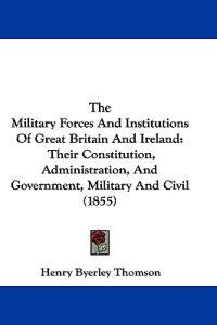The Military Forces And Institutions Of Great Britain And Ireland: Their Constitution, Administration, And Government, Military And Civil (1855)
