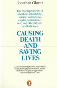 Causing Death and Saving Lives: The Moral Problems of Abortion, Infanticide, Suicide, Euthanasia, Capital Punishment, War and Other Life-Or-Death Choi