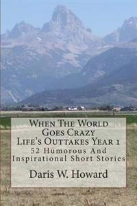 When the World Goes Crazy (Life's Outtakes - Year 1): 52 Humorous and Inspirational Stories from Year One