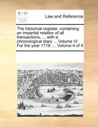 The Historical Register, Containing an Impartial Relation of All Transactions, ... with a Chronological Diary ... Volume IV. for the Year 1719. ... Volume 4 of 4