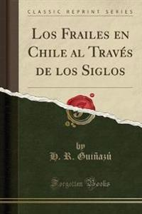Los Frailes en Chile al Través de los Siglos (Classic Reprint)