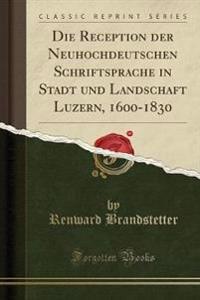 Die Reception der Neuhochdeutschen Schriftsprache in Stadt und Landschaft Luzern, 1600-1830 (Classic Reprint)