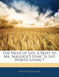 """The Value of Life: A Reply to Mr. Mallock'S Essay """"Is Life Worth Living""""?"""