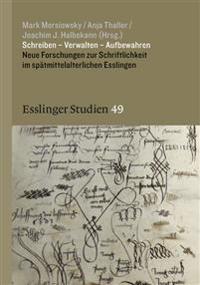 Schreiben - Verwalten - Aufbewahren: Neue Forschungen Zur Schriftlichkeit Im Spatmittelalterlichen Esslingen
