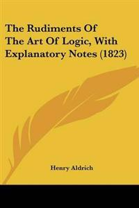 The Rudiments of the Art of Logic, With Explanatory Notes