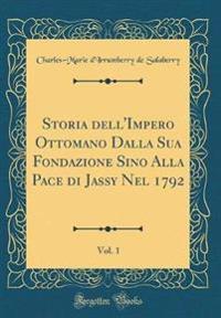 Storia dell'Impero Ottomano Dalla Sua Fondazione Sino Alla Pace di Jassy Nel 1792, Vol. 1 (Classic Reprint)