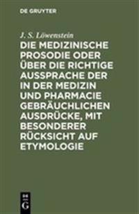 Die Medizinische Prosodie Oder  ber Die Richtige Aussprache Der in Der Medizin Und Pharmacie Gebr uchlichen Ausdr cke, Mit Besonderer R cksicht Auf Etymologie