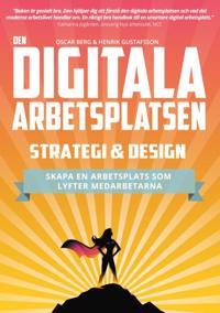 Den digitala arbetsplatsen : strategi och design - skapa en arbetsplats som lyfter medarbetarna