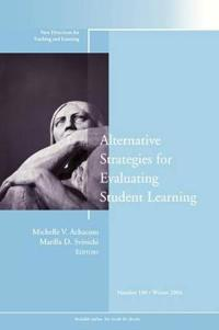 Alternative Strategies for Evaluating Student Learning: New Directions for Teaching and Learning, Number 100