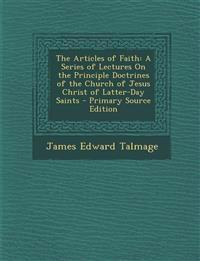 The Articles of Faith: A Series of Lectures on the Principle Doctrines of the Church of Jesus Christ of Latter-Day Saints - Primary Source Ed