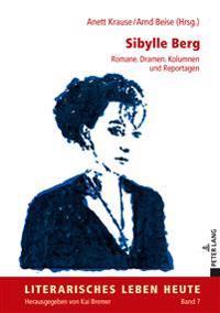 Sibylle Berg: Romane. Dramen. Kolumnen Und Reportagen