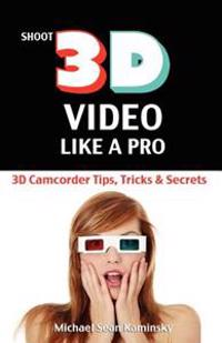 Shoot 3D Video Like a Pro: 3D Camcorder Tips, Tricks & Secrets: The 3D Movie Making Guide They Forgot to Include