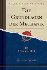 Die Grundlagen der Mechanik (Classic Reprint)