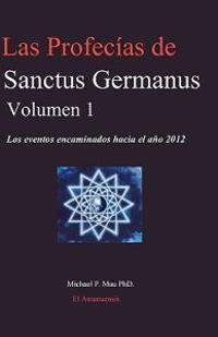 Las Profecias de Sanctus Germanus Volumen 1: Los Eventos Encaminados Hacia El Ano 2012