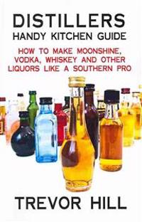 Distillers Handy Kitchen Guide: How to Make Moonshine, Vodka, Whiskey and Other Liquors Like a Southern Pro