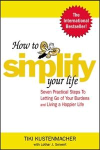 How to Simplify Your Life: Seven Practical Steps to Letting Go of Your Burdens and Living a Happier Life