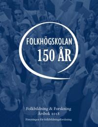 Folkbildning & Forskning Årsbok 2018 : Folkhögskolan 150 år