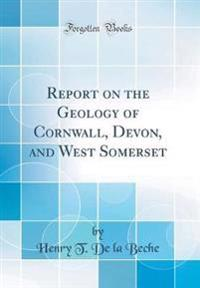 Report on the Geology of Cornwall, Devon, and West Somerset (Classic Reprint)