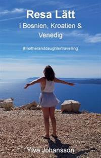 Resa lätt i Bosnien, Kroatien & Venedig : #motheranddaughtertravelling - Ylva Johansson pdf epub