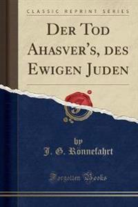 Der Tod Ahasver's, des Ewigen Juden (Classic Reprint)