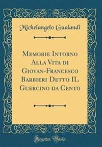 Memorie Intorno Alla Vita Di Giovan-Francesco Barbieri Detto Il Guercino Da Cento (Classic Reprint)