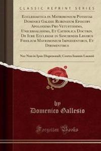 Ecclesiastica in Matrimonium Potestas Dominici Galesii Rubensium Episcopi Apologema Pro Vetustissima, Uniuersalissima, Et Catholica Doctrin. de Iure E