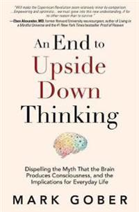An End to Upside Down Thinking: Why Your Assumptions about the Material World Are No Longer Scientifically True