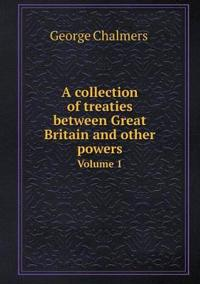A Collection of Treaties Between Great Britain and Other Powers Volume 1