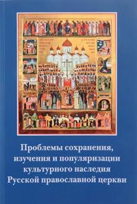 Problemy sokhranenija, izuchenija i populjarizatsii kulturnogo nasledija Russkoj pravoslavnoj tserkvi
