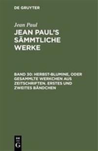 Jean Paul's S mmtliche Werke, Band 30, Herbst-Blumine, Oder Gesammlte Werkchen Aus Zeitschriften. Erstes Und Zweites B ndchen